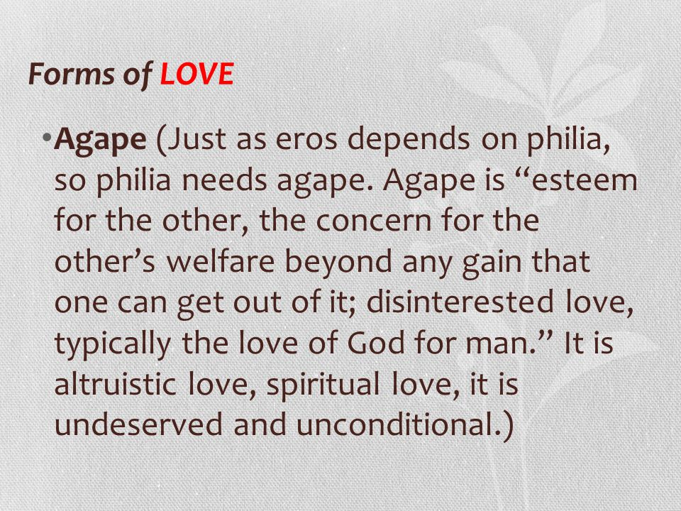 "Agape (Just as eros depends on philia, so philia needs agape. Agape is ""esteem for the other, the concern for the other's welfare beyond any gain that"