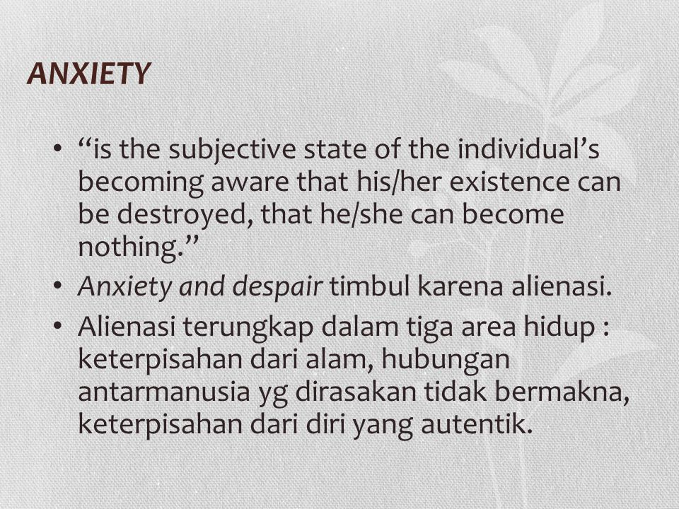 """ANXIETY """"is the subjective state of the individual's becoming aware that his/her existence can be destroyed, that he/she can become nothing."""" Anxiety"""