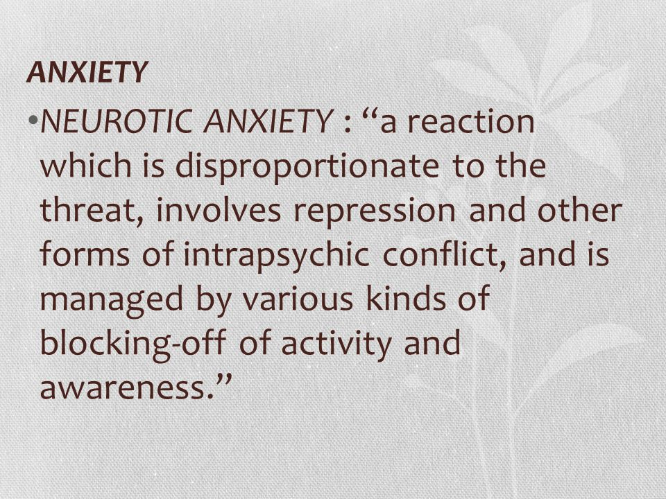 """ANXIETY NEUROTIC ANXIETY : """"a reaction which is disproportionate to the threat, involves repression and other forms of intrapsychic conflict, and is m"""