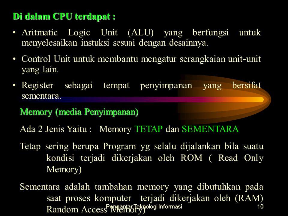 Pengantar Teknologi Informasi10 Di dalam CPU terdapat : Aritmatic Logic Unit (ALU) yang berfungsi untuk menyelesaikan instuksi sesuai dengan desainnya