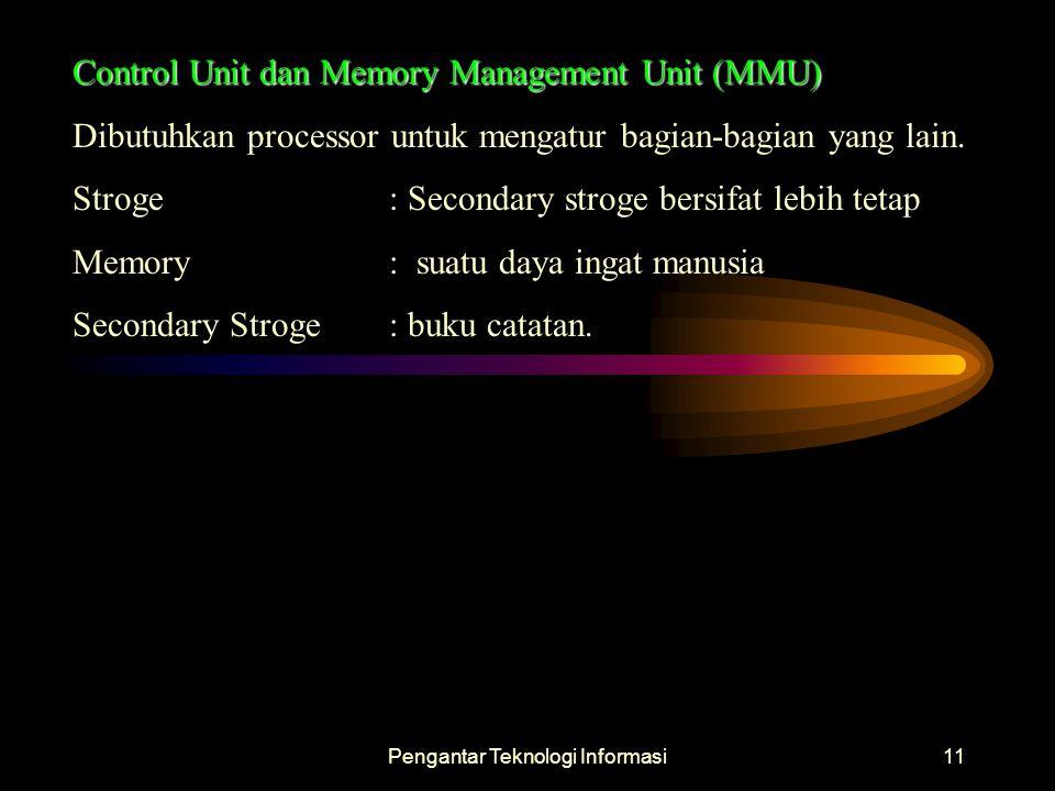 Pengantar Teknologi Informasi11 Control Unit dan Memory Management Unit (MMU) Dibutuhkan processor untuk mengatur bagian-bagian yang lain. Stroge : Se