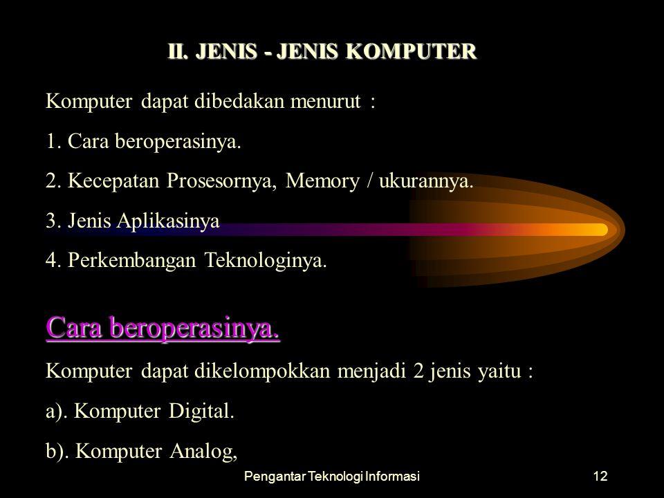 Pengantar Teknologi Informasi12 II. JENIS - JENIS KOMPUTER Komputer dapat dibedakan menurut : 1. Cara beroperasinya. 2. Kecepatan Prosesornya, Memory