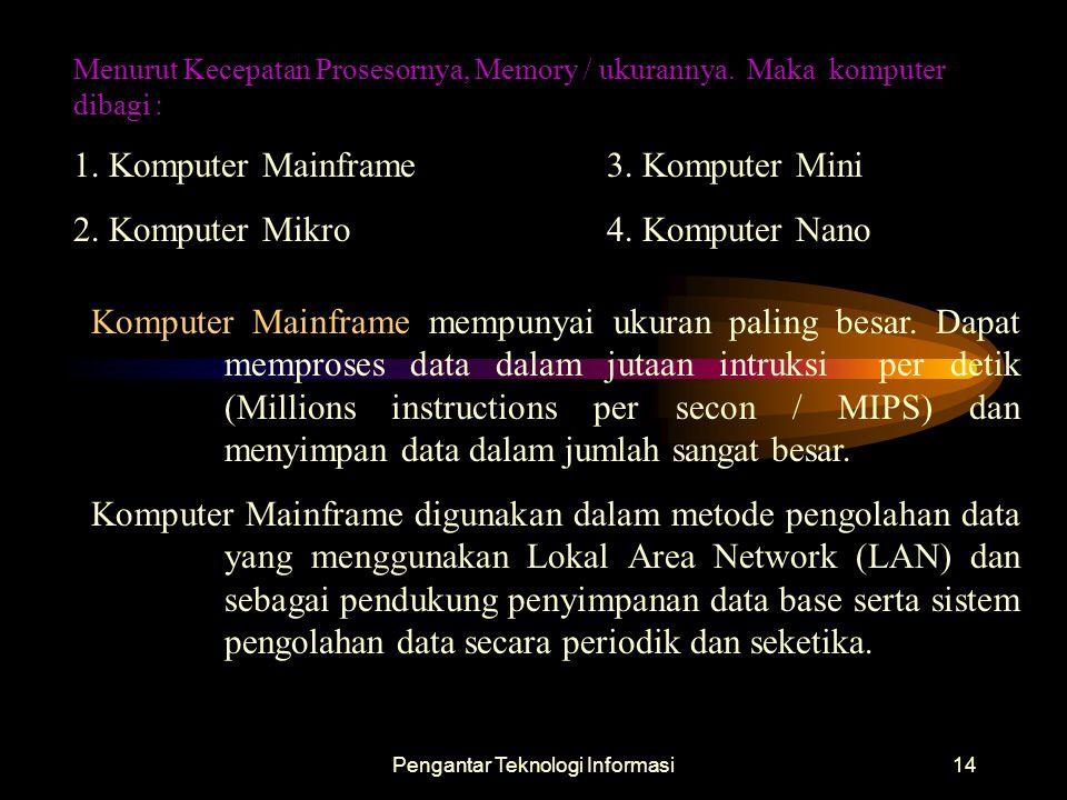 Pengantar Teknologi Informasi14 Menurut Kecepatan Prosesornya, Memory / ukurannya. Maka komputer dibagi : 1. Komputer Mainframe3. Komputer Mini 2. Kom