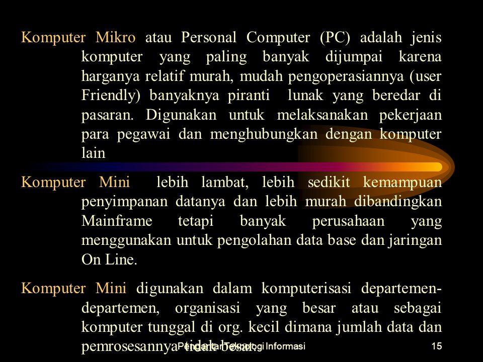 Pengantar Teknologi Informasi15 Komputer Mikro atau Personal Computer (PC) adalah jenis komputer yang paling banyak dijumpai karena harganya relatif m