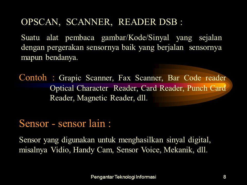 Pengantar Teknologi Informasi8 OPSCAN, SCANNER, READER DSB : Suatu alat pembaca gambar/Kode/Sinyal yang sejalan dengan pergerakan sensornya baik yang