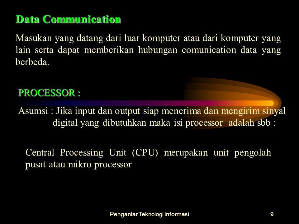 Pengantar Teknologi Informasi9 Data Communication Masukan yang datang dari luar komputer atau dari komputer yang lain serta dapat memberikan hubungan