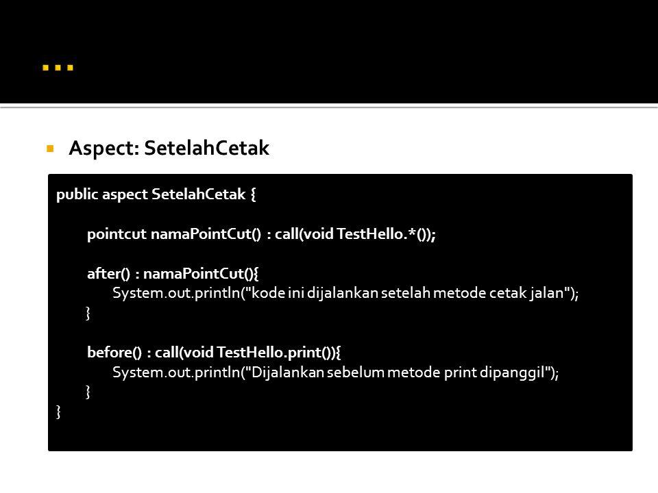  Aspect: SetelahCetak public aspect SetelahCetak { pointcut namaPointCut() : call(void TestHello.*()); after() : namaPointCut(){ System.out.println( kode ini dijalankan setelah metode cetak jalan ); } before() : call(void TestHello.print()){ System.out.println( Dijalankan sebelum metode print dipanggil ); }