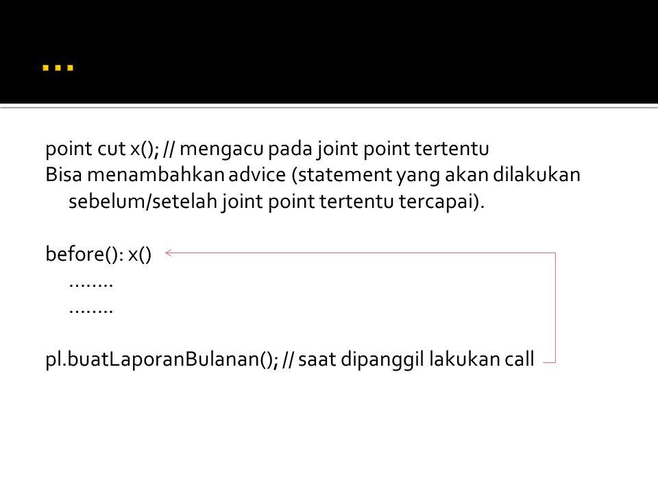 point cut x(); // mengacu pada joint point tertentu Bisa menambahkan advice (statement yang akan dilakukan sebelum/setelah joint point tertentu tercapai).