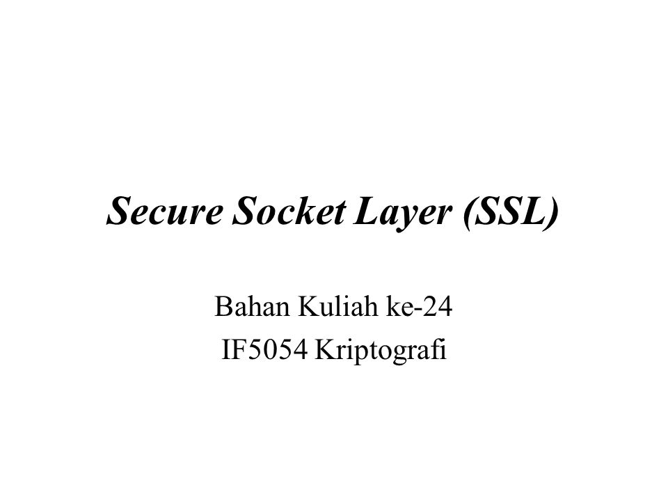 Secure Socket Layer (SSL) Bahan Kuliah ke-24 IF5054 Kriptografi