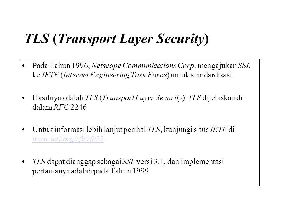 TLS (Transport Layer Security) Pada Tahun 1996, Netscape Communications Corp. mengajukan SSL ke IETF (Internet Engineering Task Force) untuk standardi