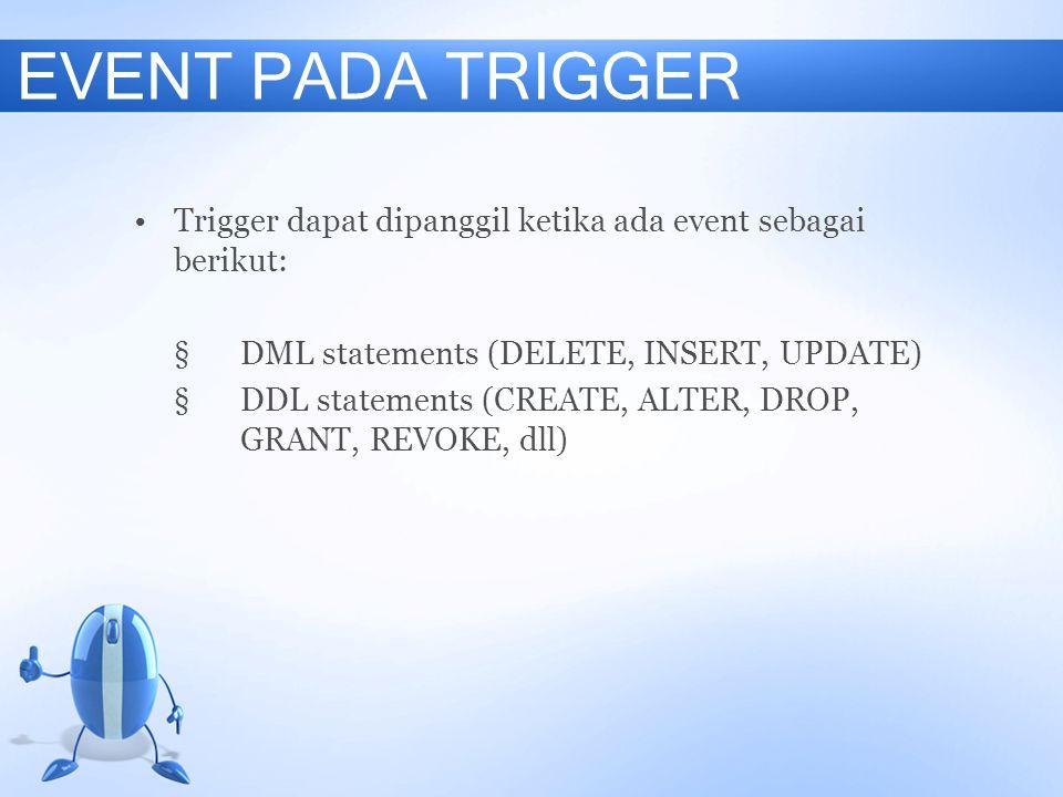 EVENT PADA TRIGGER Trigger dapat dipanggil ketika ada event sebagai berikut: §DML statements (DELETE, INSERT, UPDATE) §DDL statements (CREATE, ALTER,