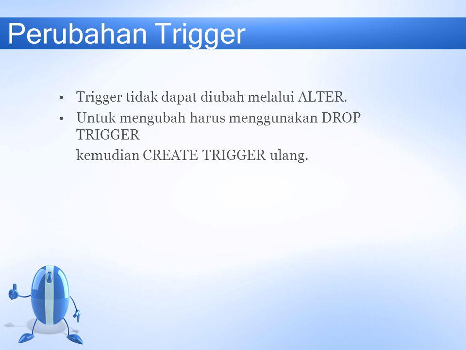 Perubahan Trigger Trigger tidak dapat diubah melalui ALTER. Untuk mengubah harus menggunakan DROP TRIGGER kemudian CREATE TRIGGER ulang.