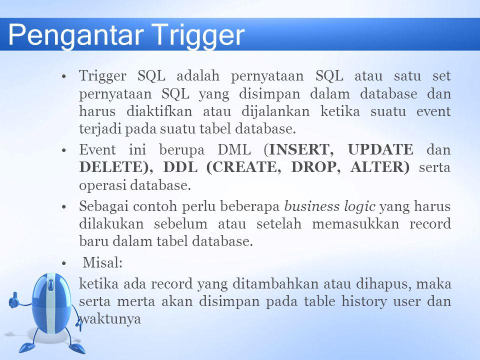 Pengantar Trigger Trigger SQL adalah pernyataan SQL atau satu set pernyataan SQL yang disimpan dalam database dan harus diaktifkan atau dijalankan ket