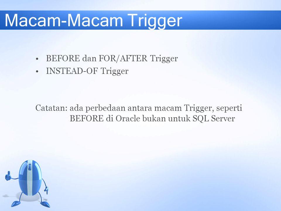 Macam-Macam Trigger BEFORE dan FOR/AFTER Trigger INSTEAD-OF Trigger Catatan: ada perbedaan antara macam Trigger, seperti BEFORE di Oracle bukan untuk