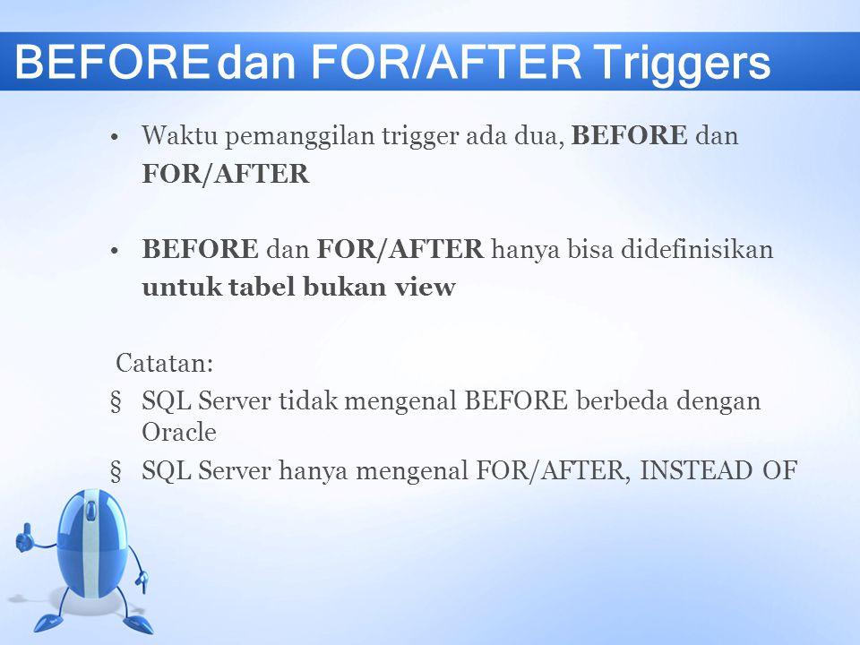 BEFORE dan FOR/AFTER Triggers Waktu pemanggilan trigger ada dua, BEFORE dan FOR/AFTER BEFORE dan FOR/AFTER hanya bisa didefinisikan untuk tabel bukan