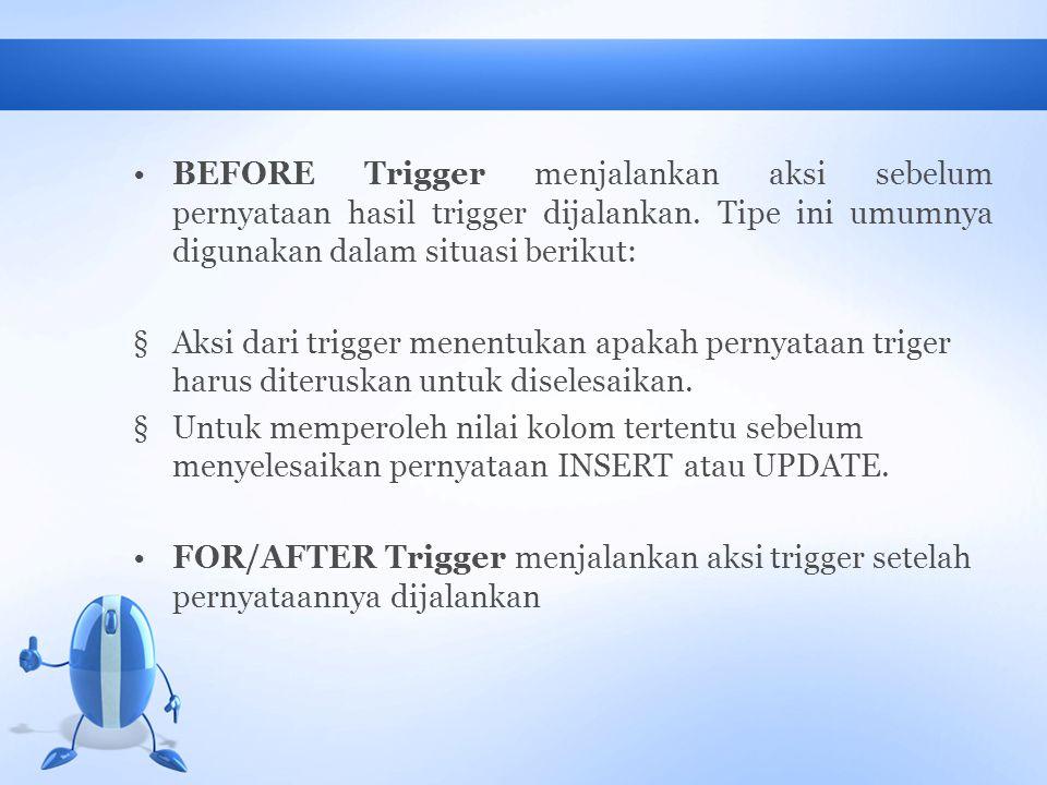 BEFORE Trigger menjalankan aksi sebelum pernyataan hasil trigger dijalankan. Tipe ini umumnya digunakan dalam situasi berikut: §Aksi dari trigger mene