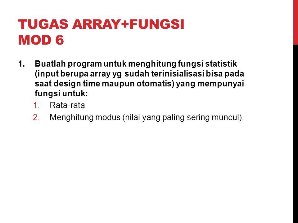 TUGAS ARRAY+FUNGSI MOD 6 1.Buatlah program untuk menghitung fungsi statistik (input berupa array yg sudah terinisialisasi bisa pada saat design time m