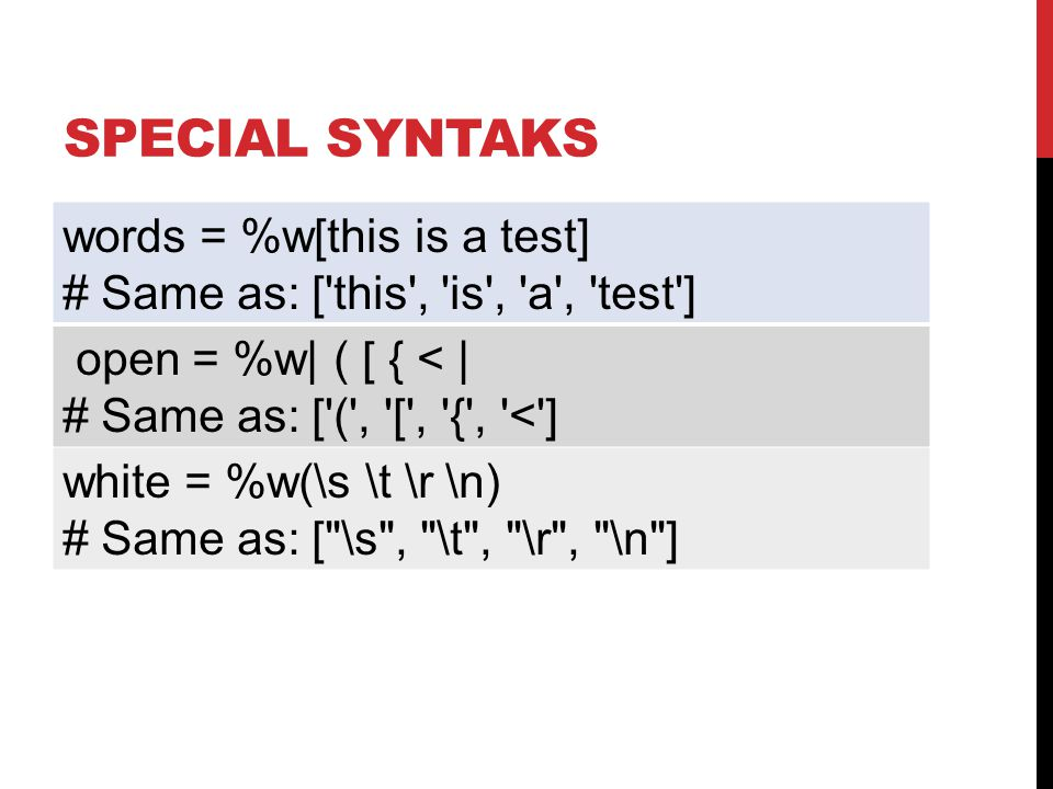 SPECIAL SYNTAKS words = %w[this is a test] # Same as: [ this , is , a , test ] open = %w| ( [ { < | # Same as: [ ( , [ , { , < ] white = %w(\s \t \r \n) # Same as: [ \s , \t , \r , \n ]