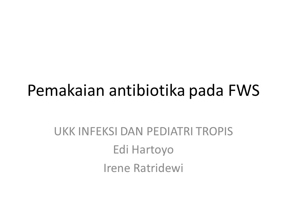 Pemakaian antibiotika pada FWS UKK INFEKSI DAN PEDIATRI TROPIS Edi Hartoyo Irene Ratridewi