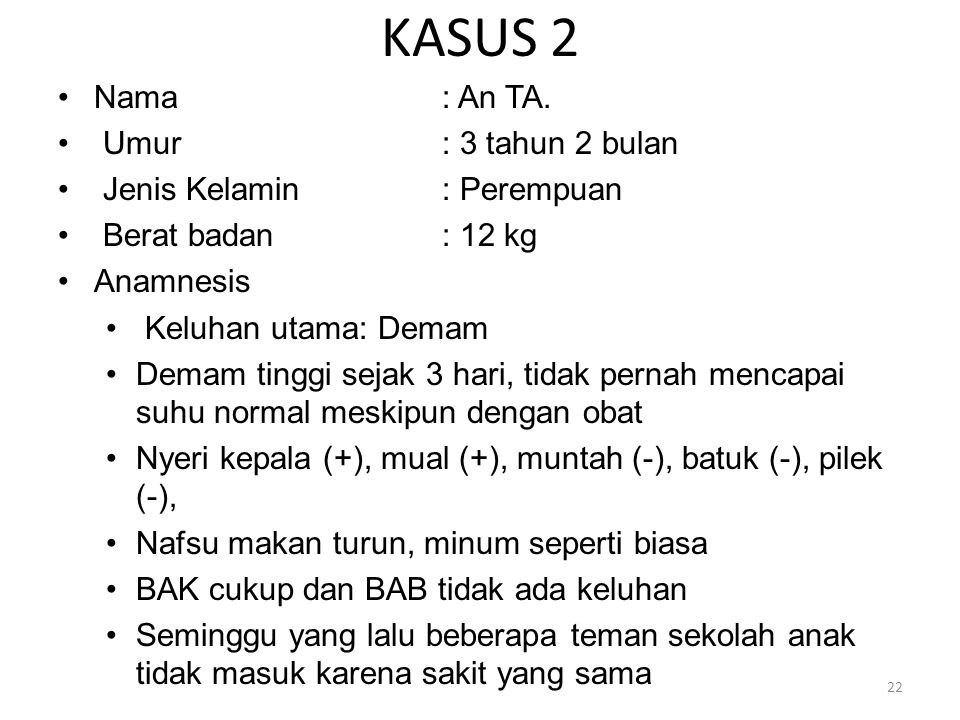 KASUS 2 Nama: An TA. Umur: 3 tahun 2 bulan Jenis Kelamin: Perempuan Berat badan: 12 kg Anamnesis Keluhan utama: Demam Demam tinggi sejak 3 hari, tidak