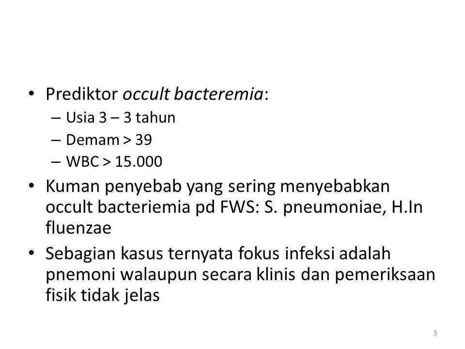 Prediktor occult bacteremia: – Usia 3 – 3 tahun – Demam > 39 – WBC > 15.000 Kuman penyebab yang sering menyebabkan occult bacteriemia pd FWS: S.