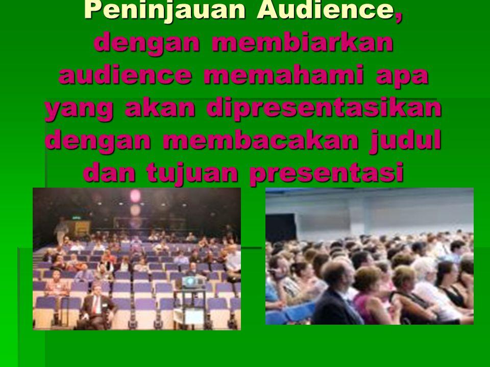 Peninjauan Audience, dengan membiarkan audience memahami apa yang akan dipresentasikan dengan membacakan judul dan tujuan presentasi