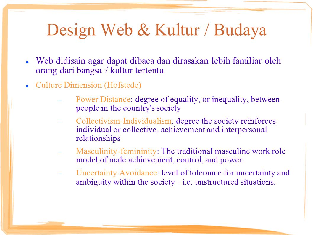 Design Web & Kultur / Budaya Web didisain agar dapat dibaca dan dirasakan lebih familiar oleh orang dari bangsa / kultur tertentu Culture Dimension (Hofstede)  Power Distance: degree of equality, or inequality, between people in the country s society  Collectivism-Individualism: degree the society reinforces individual or collective, achievement and interpersonal relationships  Masculinity-femininity: The traditional masculine work role model of male achievement, control, and power.