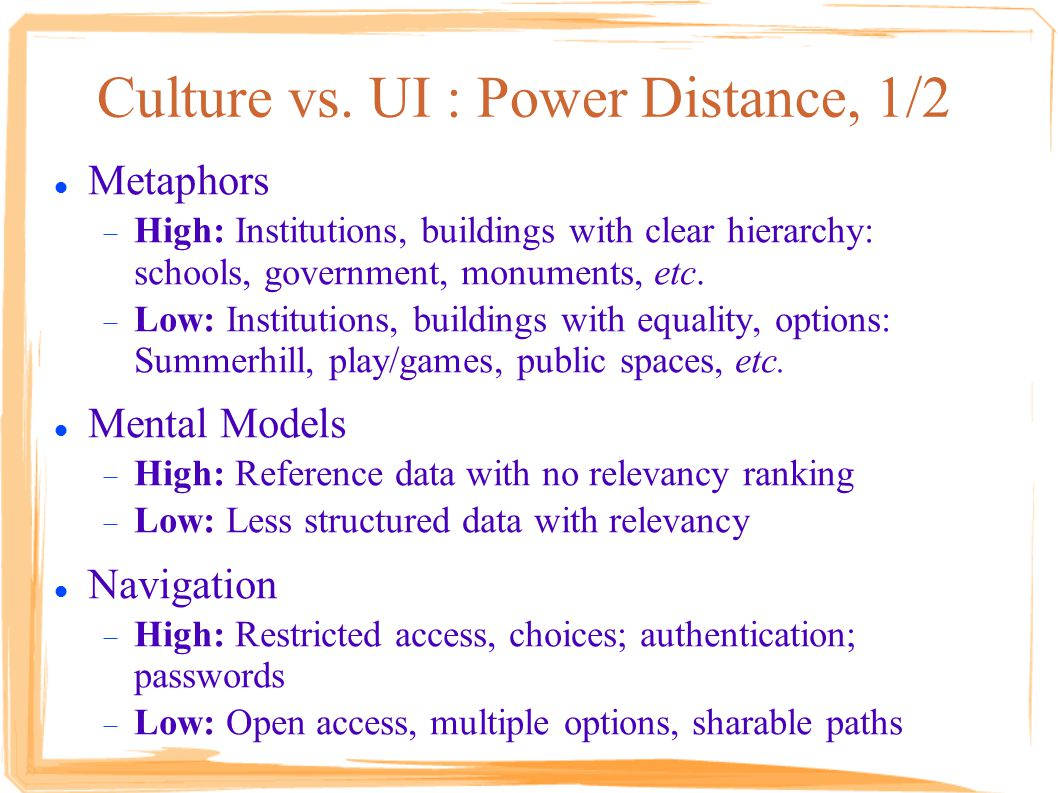 Culture vs. UI : Power Distance, 1/2 Metaphors  High: Institutions, buildings with clear hierarchy: schools, government, monuments, etc.  Low: Insti