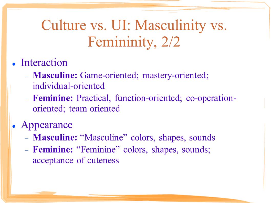 Culture vs. UI: Masculinity vs. Femininity, 2/2 Interaction  Masculine: Game-oriented; mastery-oriented; individual-oriented  Feminine: Practical, f