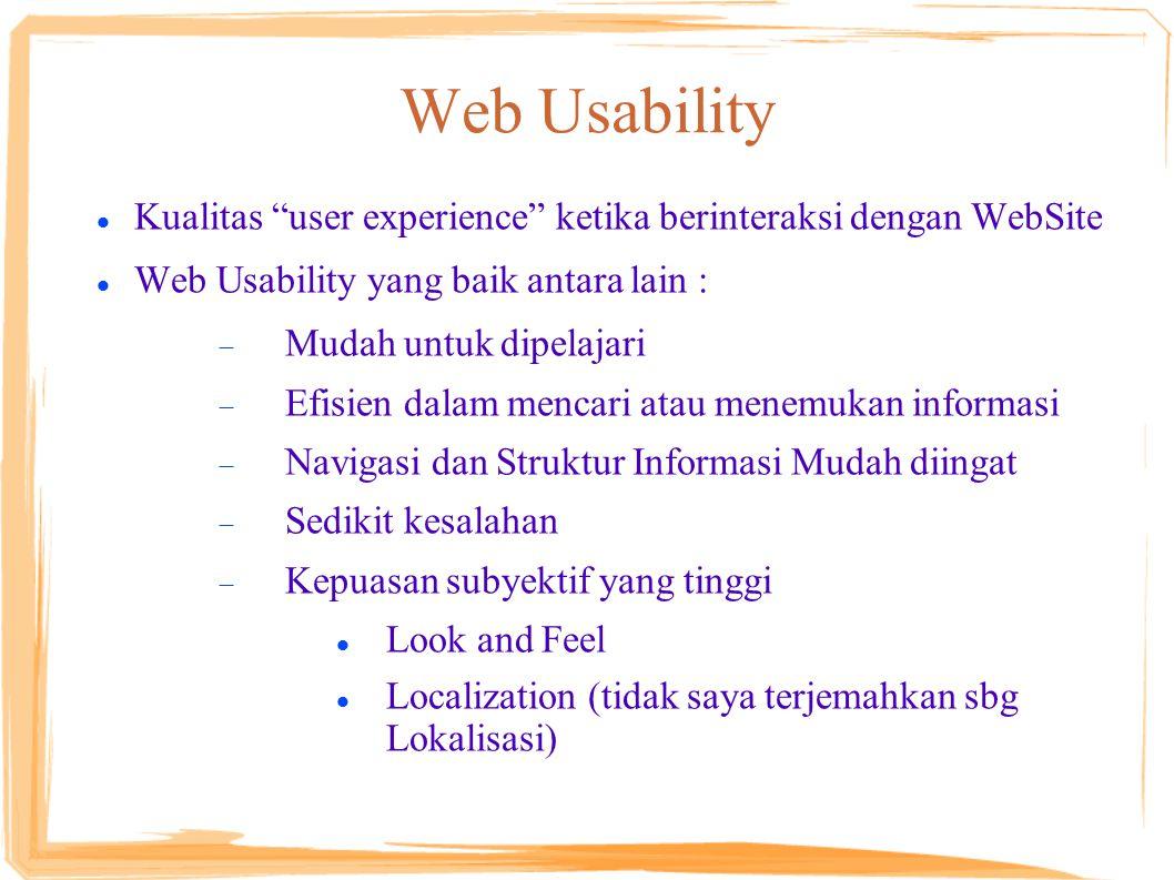 Web Usability Kualitas user experience ketika berinteraksi dengan WebSite Web Usability yang baik antara lain :  Mudah untuk dipelajari  Efisien dalam mencari atau menemukan informasi  Navigasi dan Struktur Informasi Mudah diingat  Sedikit kesalahan  Kepuasan subyektif yang tinggi Look and Feel Localization (tidak saya terjemahkan sbg Lokalisasi)