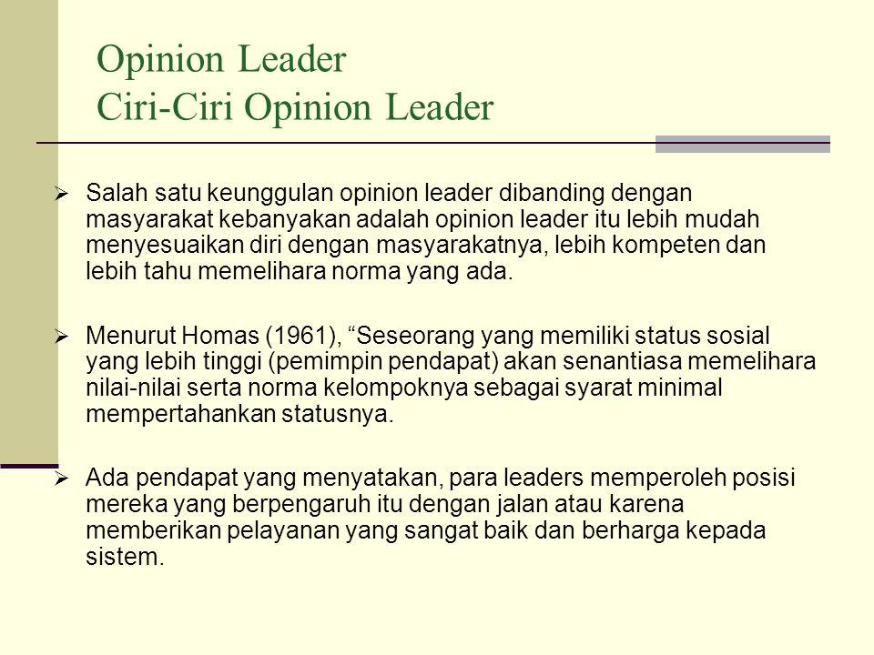 Opinion Leader Ciri-Ciri Opinion Leader  Salah satu keunggulan opinion leader dibanding dengan masyarakat kebanyakan adalah opinion leader itu lebih mudah menyesuaikan diri dengan masyarakatnya, lebih kompeten dan lebih tahu memelihara norma yang ada.