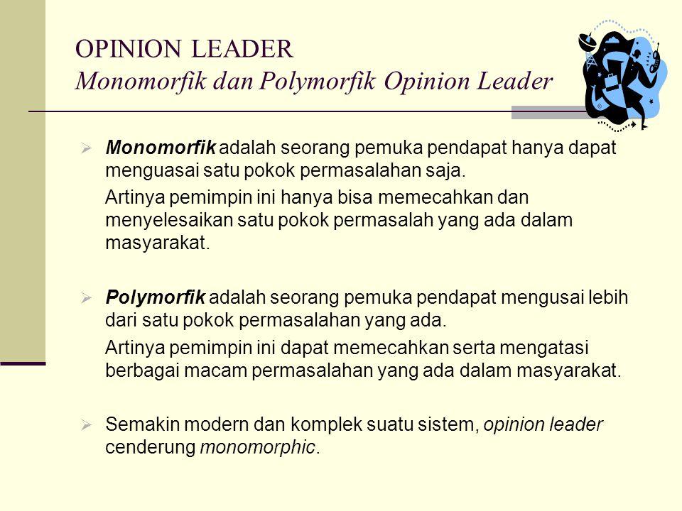 OPINION LEADER Monomorfik dan Polymorfik Opinion Leader  Monomorfik adalah seorang pemuka pendapat hanya dapat menguasai satu pokok permasalahan saja.