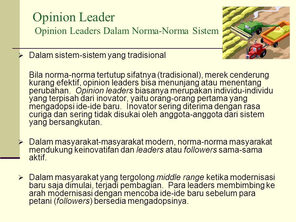 Opinion Leader Opinion Leaders Dalam Norma-Norma Sistem  Dalam sistem-sistem yang tradisional Bila norma-norma tertutup sifatnya (tradisional), merek cenderung kurang efektif, opinion leaders bisa menunjang atau menentang perubahan.
