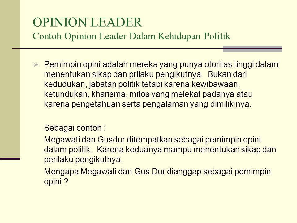 OPINION LEADER Contoh Opinion Leader Dalam Kehidupan Politik  Pemimpin opini adalah mereka yang punya otoritas tinggi dalam menentukan sikap dan prilaku pengikutnya.