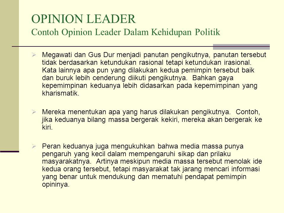 OPINION LEADER Contoh Opinion Leader Dalam Kehidupan Politik  Megawati dan Gus Dur menjadi panutan pengikutnya, panutan tersebut tidak berdasarkan ketundukan rasional tetapi ketundukan irasional.