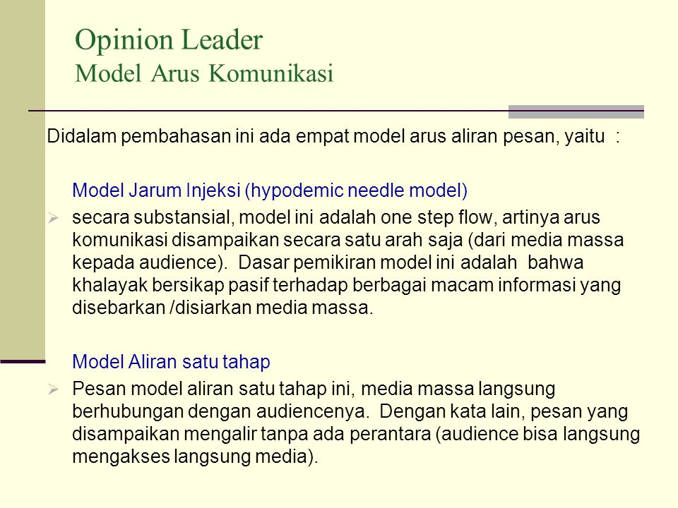 Opinion Leader Model Arus Komunikasi Didalam pembahasan ini ada empat model arus aliran pesan, yaitu : Model Jarum Injeksi (hypodemic needle model)  secara substansial, model ini adalah one step flow, artinya arus komunikasi disampaikan secara satu arah saja (dari media massa kepada audience).