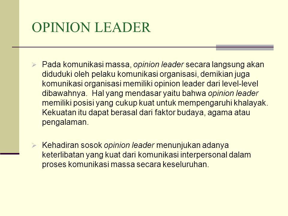 OPINION LEADER  Pada komunikasi massa, opinion leader secara langsung akan diduduki oleh pelaku komunikasi organisasi, demikian juga komunikasi organisasi memiliki opinion leader dari level-level dibawahnya.