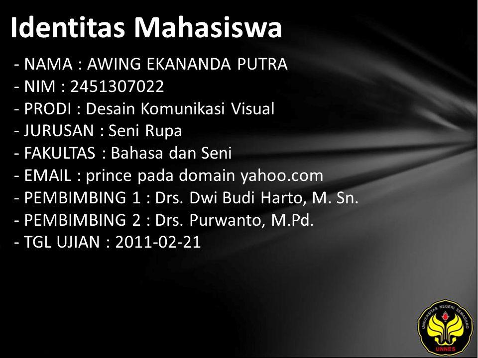 Identitas Mahasiswa - NAMA : AWING EKANANDA PUTRA - NIM : 2451307022 - PRODI : Desain Komunikasi Visual - JURUSAN : Seni Rupa - FAKULTAS : Bahasa dan Seni - EMAIL : prince pada domain yahoo.com - PEMBIMBING 1 : Drs.