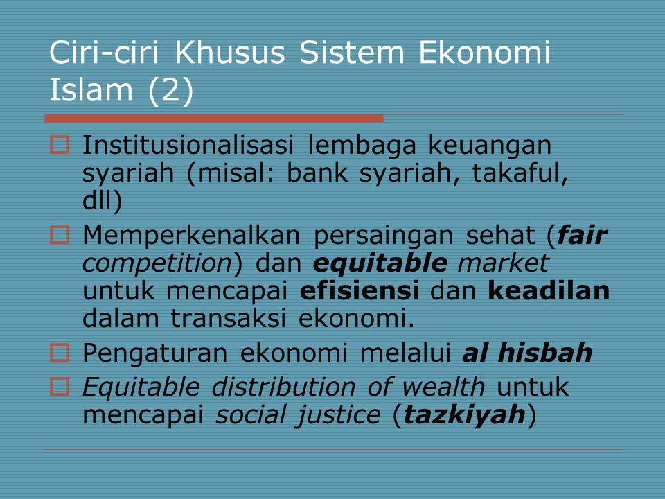 Ciri-ciri Khusus Sistem Ekonomi Islam (2)  Institusionalisasi lembaga keuangan syariah (misal: bank syariah, takaful, dll)  Memperkenalkan persaingan sehat (fair competition) dan equitable market untuk mencapai efisiensi dan keadilan dalam transaksi ekonomi.