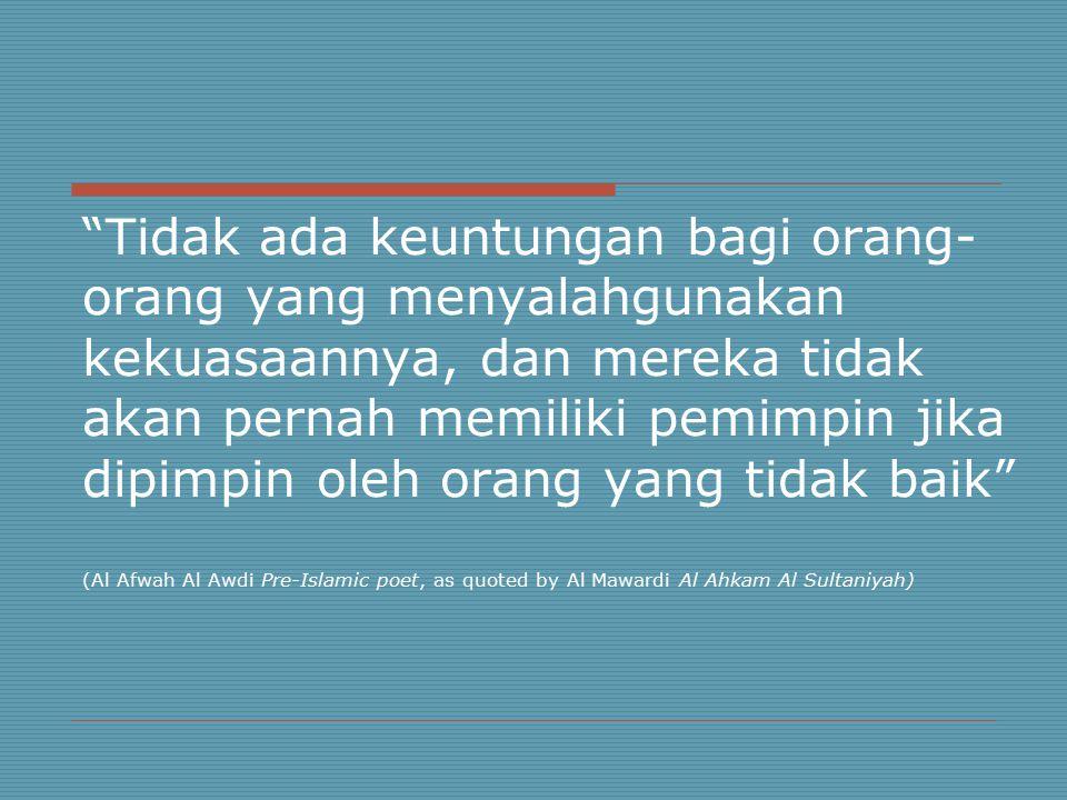 Tidak ada keuntungan bagi orang- orang yang menyalahgunakan kekuasaannya, dan mereka tidak akan pernah memiliki pemimpin jika dipimpin oleh orang yang tidak baik (Al Afwah Al Awdi Pre-Islamic poet, as quoted by Al Mawardi Al Ahkam Al Sultaniyah)