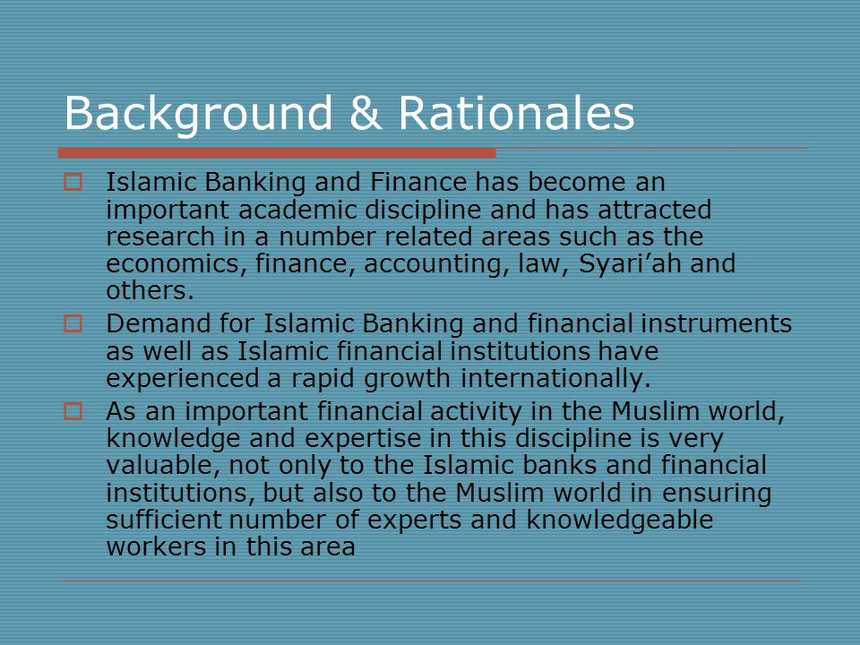 Background & Rationales  Islamic Banking and Finance has become an important academic discipline and has attracted research in a number related areas such as the economics, finance, accounting, law, Syari'ah and others.