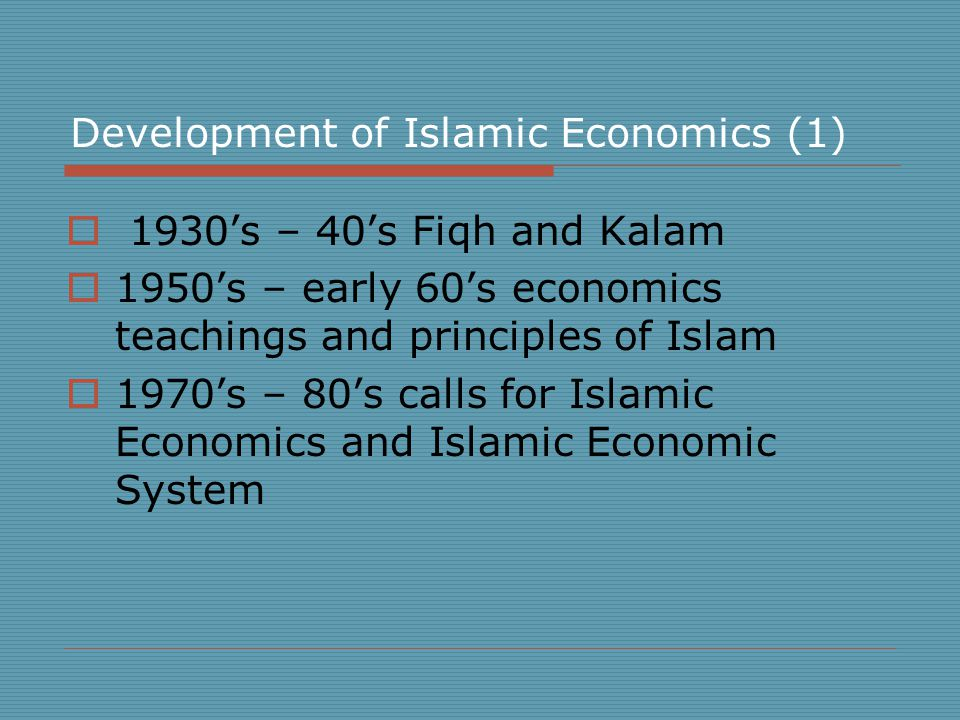 Development of Islamic Economics (1)  1930's – 40's Fiqh and Kalam  1950's – early 60's economics teachings and principles of Islam  1970's – 80's calls for Islamic Economics and Islamic Economic System