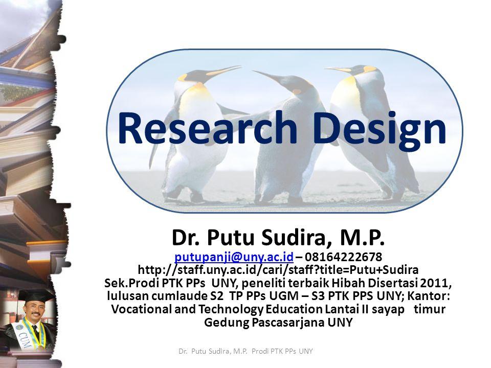 Research Design Dr. Putu Sudira, M.P. putupanji@uny.ac.idputupanji@uny.ac.id – 08164222678 http://staff.uny.ac.id/cari/staff?title=Putu+Sudira Sek.Pro