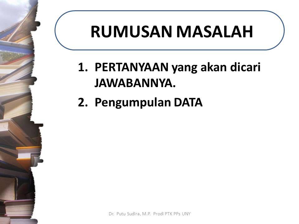 RUMUSAN MASALAH 1.PERTANYAAN yang akan dicari JAWABANNYA. 2.Pengumpulan DATA Dr. Putu Sudira, M.P. Prodi PTK PPs UNY
