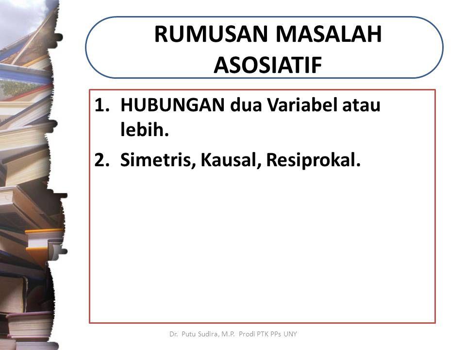 RUMUSAN MASALAH ASOSIATIF 1.HUBUNGAN dua Variabel atau lebih. 2.Simetris, Kausal, Resiprokal. Dr. Putu Sudira, M.P. Prodi PTK PPs UNY