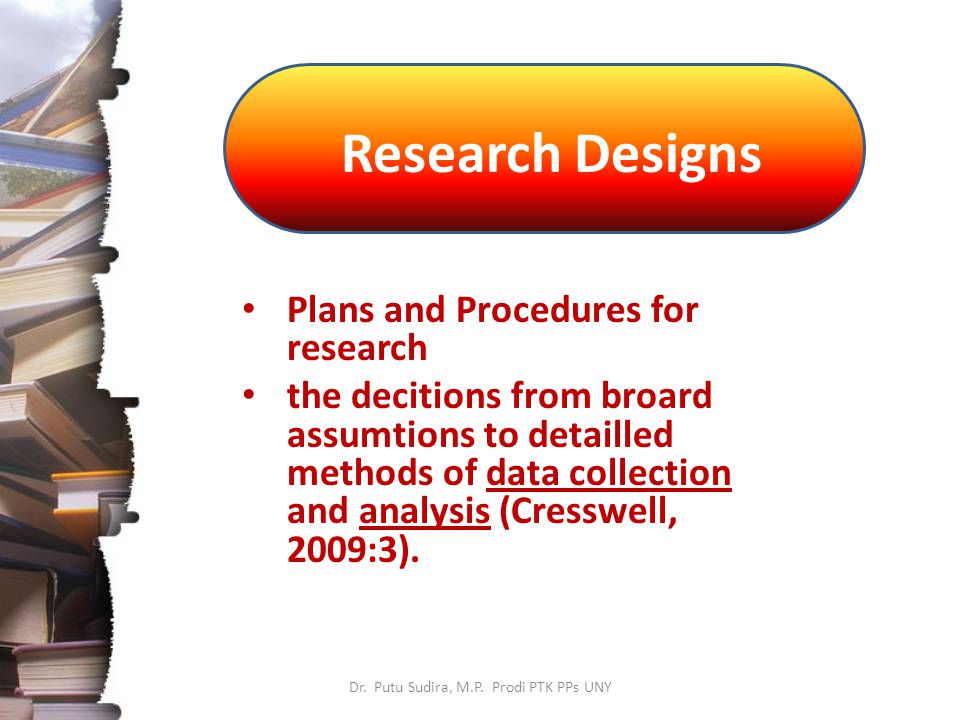 Research Designs Dr. Putu Sudira, M.P. Prodi PTK PPs UNY Plans and Procedures for research the decitions from broard assumtions to detailled methods o