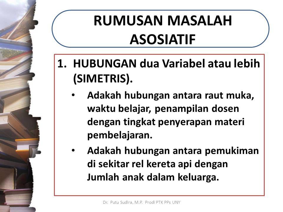 RUMUSAN MASALAH ASOSIATIF 1.HUBUNGAN dua Variabel atau lebih (SIMETRIS). Adakah hubungan antara raut muka, waktu belajar, penampilan dosen dengan ting