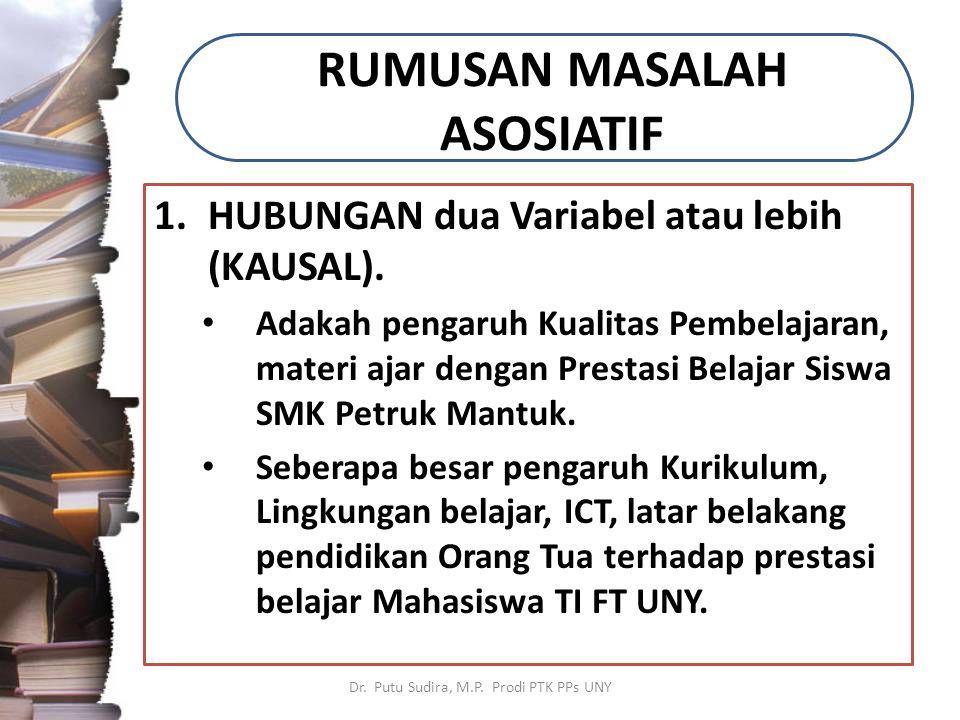RUMUSAN MASALAH ASOSIATIF 1.HUBUNGAN dua Variabel atau lebih (KAUSAL). Adakah pengaruh Kualitas Pembelajaran, materi ajar dengan Prestasi Belajar Sisw