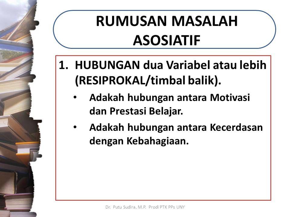 RUMUSAN MASALAH ASOSIATIF 1.HUBUNGAN dua Variabel atau lebih (RESIPROKAL/timbal balik). Adakah hubungan antara Motivasi dan Prestasi Belajar. Adakah h