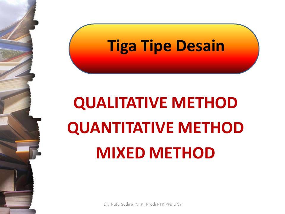 Tiga Tipe Desain Dr. Putu Sudira, M.P. Prodi PTK PPs UNY QUALITATIVE METHOD QUANTITATIVE METHOD MIXED METHOD